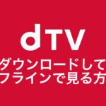 dTVをダウンロードしてオフラインで見る方法