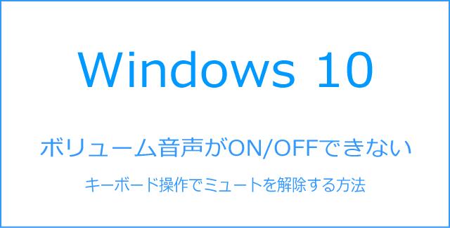 Windows10ボリューム音声がON/OFF出来ない場合に、キーボード操作のみでミュートを解除する方法