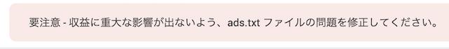 Google AdSenseのメッセージ「要注意-収益に重大な影響が出ないよう、ads.txtファイルの問題を修正してください」